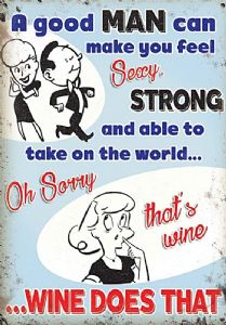 A good man can make you feel sexy...Wine does that!  small steel sign 200mm x 150mm (og)